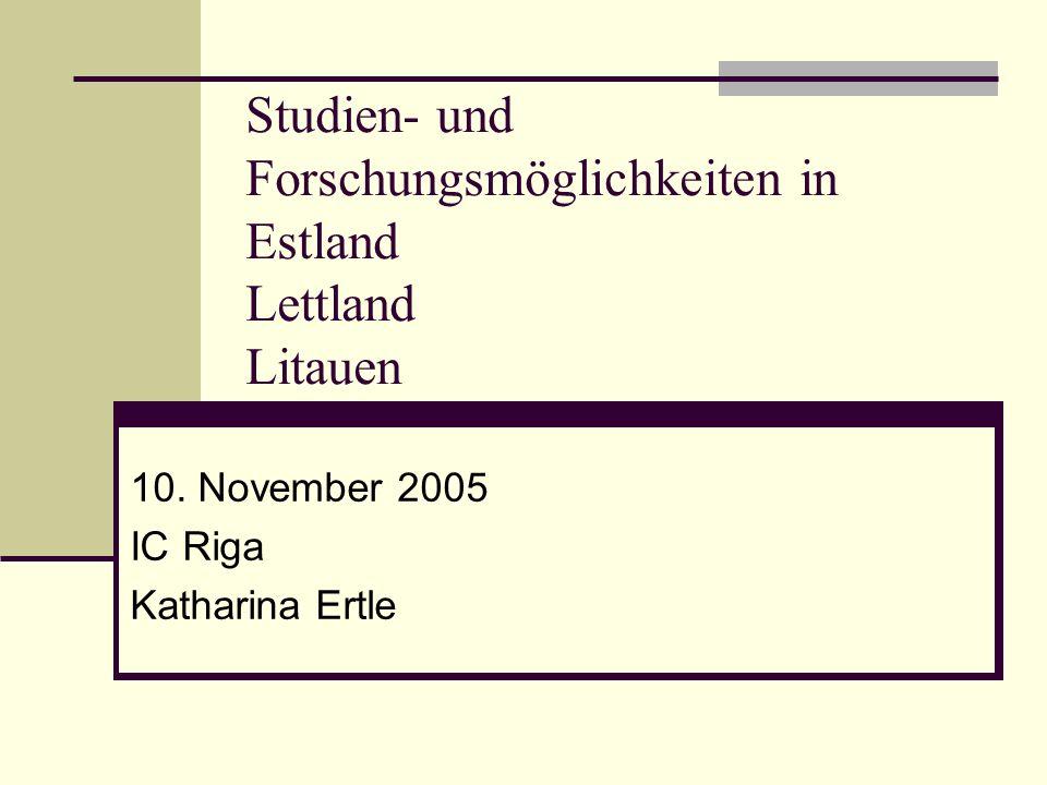 Studien- und Forschungsmöglichkeiten in Estland Lettland Litauen 10. November 2005 IC Riga Katharina Ertle