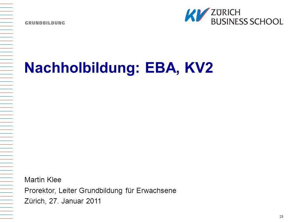 25 Nachholbildung: EBA, KV2 Martin Klee Prorektor, Leiter Grundbildung für Erwachsene Zürich, 27. Januar 2011