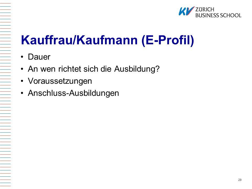 Kauffrau/Kaufmann (E-Profil) Dauer An wen richtet sich die Ausbildung? Voraussetzungen Anschluss-Ausbildungen 29