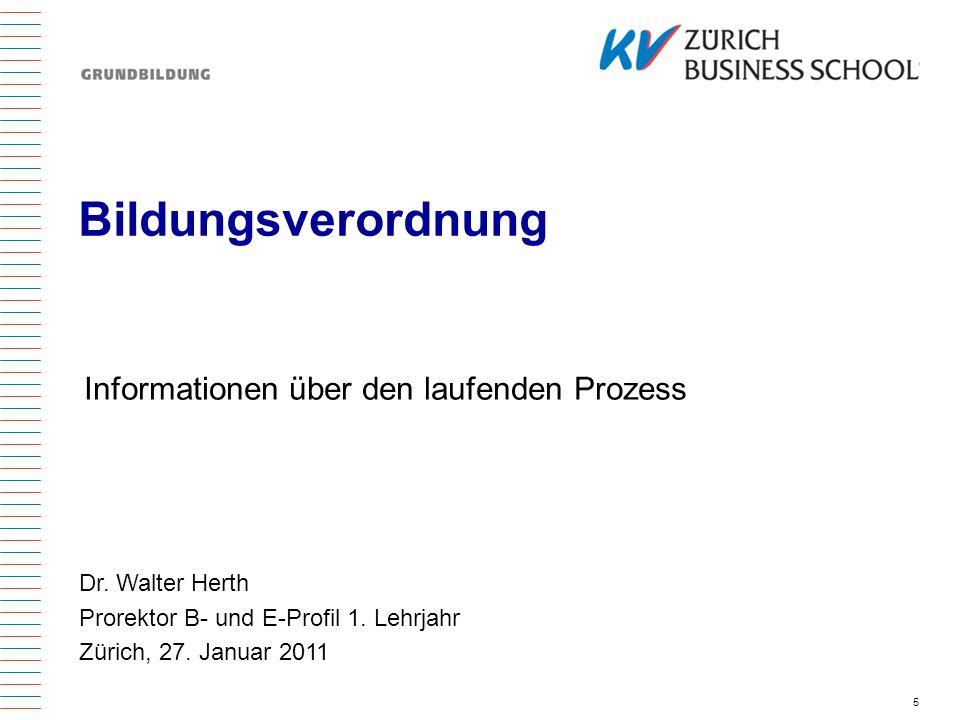 5 Bildungsverordnung Informationen über den laufenden Prozess Dr. Walter Herth Prorektor B- und E-Profil 1. Lehrjahr Zürich, 27. Januar 2011