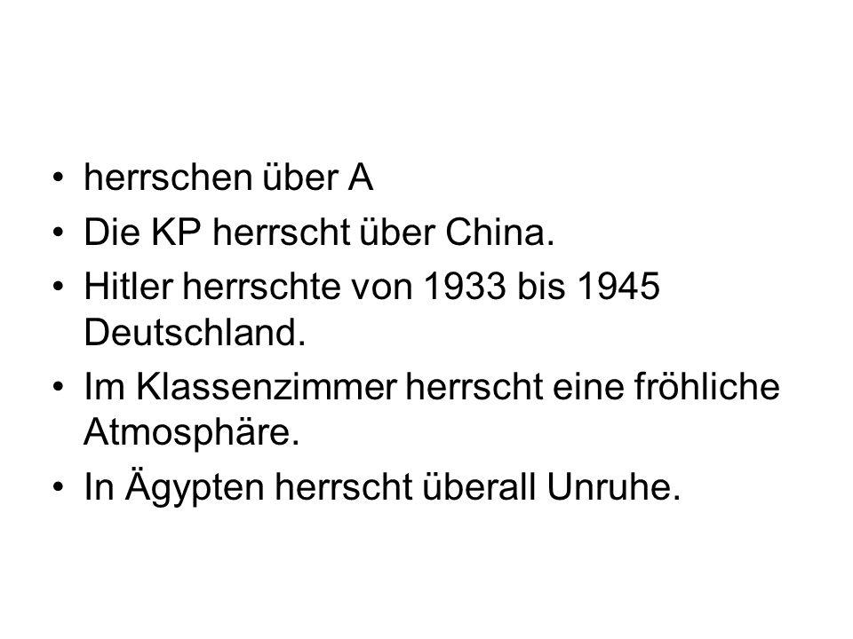 herrschen über A Die KP herrscht über China. Hitler herrschte von 1933 bis 1945 Deutschland. Im Klassenzimmer herrscht eine fröhliche Atmosphäre. In Ä