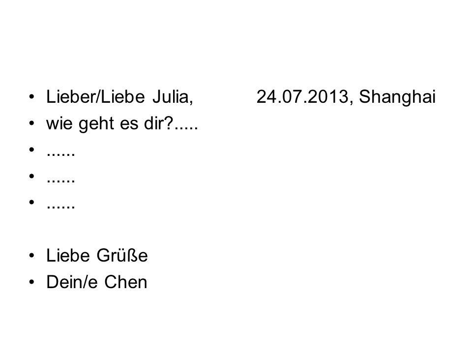 Lieber/Liebe Julia, 24.07.2013, Shanghai wie geht es dir?........... Liebe Grüße Dein/e Chen