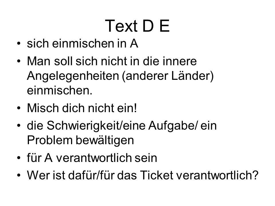 Text D E sich einmischen in A Man soll sich nicht in die innere Angelegenheiten (anderer Länder) einmischen. Misch dich nicht ein! die Schwierigkeit/e