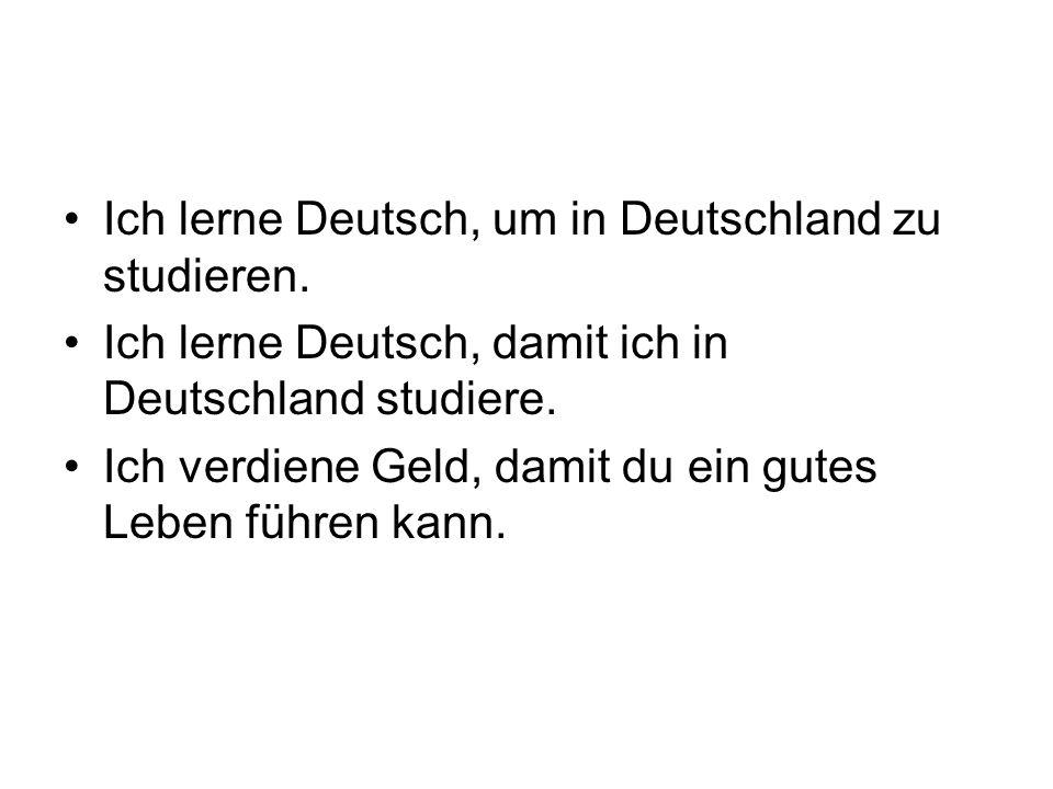 Ich lerne Deutsch, um in Deutschland zu studieren. Ich lerne Deutsch, damit ich in Deutschland studiere. Ich verdiene Geld, damit du ein gutes Leben f