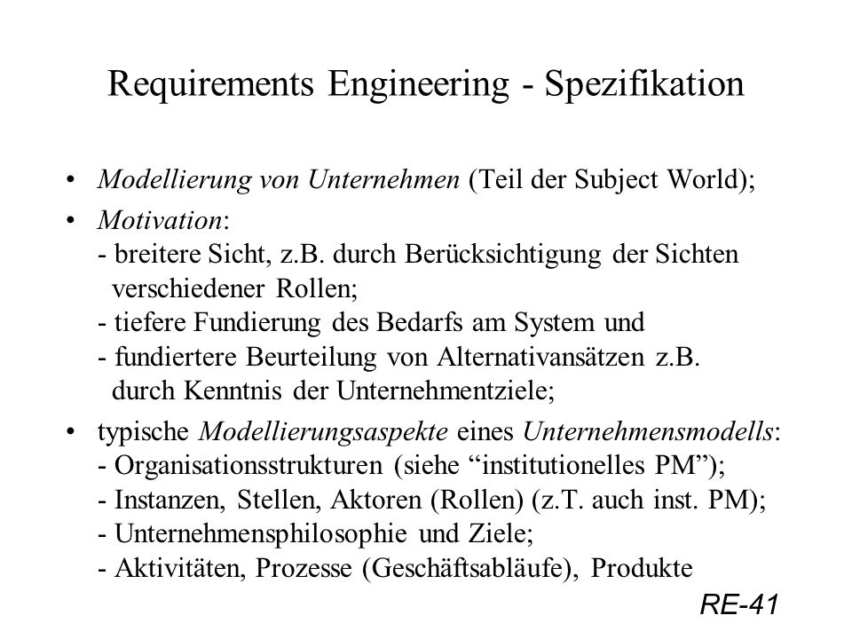 RE-41 Requirements Engineering - Spezifikation Modellierung von Unternehmen (Teil der Subject World); Motivation: - breitere Sicht, z.B. durch Berücks