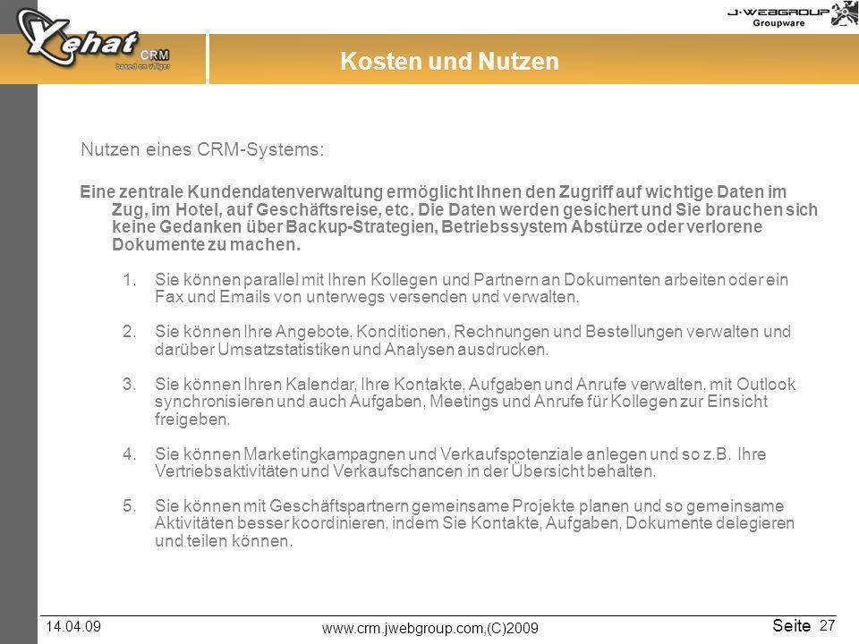 www.crm.jwebgroup.com,(C)2009 14.04.09 Seite 27 Kosten und Nutzen Nutzen eines CRM-Systems: Eine zentrale Kundendatenverwaltung ermöglicht Ihnen den Zugriff auf wichtige Daten im Zug, im Hotel, auf Geschäftsreise, etc.