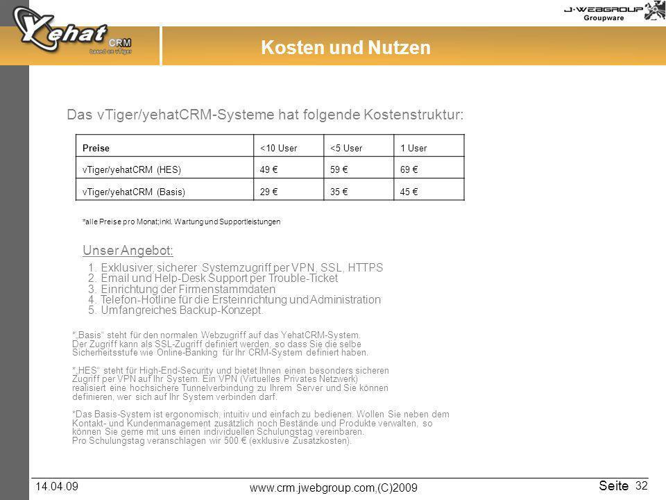 www.crm.jwebgroup.com,(C)2009 14.04.09 Seite 32 Das vTiger/yehatCRM-Systeme hat folgende Kostenstruktur: Kosten und Nutzen Unser Angebot: Preise<10 User<5 User1 User vTiger/yehatCRM (HES)49 59 69 vTiger/yehatCRM (Basis)29 35 45 *alle Preise pro Monat;inkl.