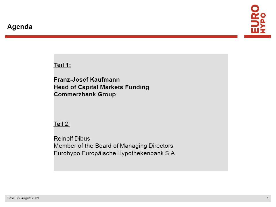 1 Basel, 27 August 2009 Agenda Teil 1: Franz-Josef Kaufmann Head of Capital Markets Funding Commerzbank Group Teil 2: Reinolf Dibus Member of the Board of Managing Directors Eurohypo Europäische Hypothekenbank S.A.
