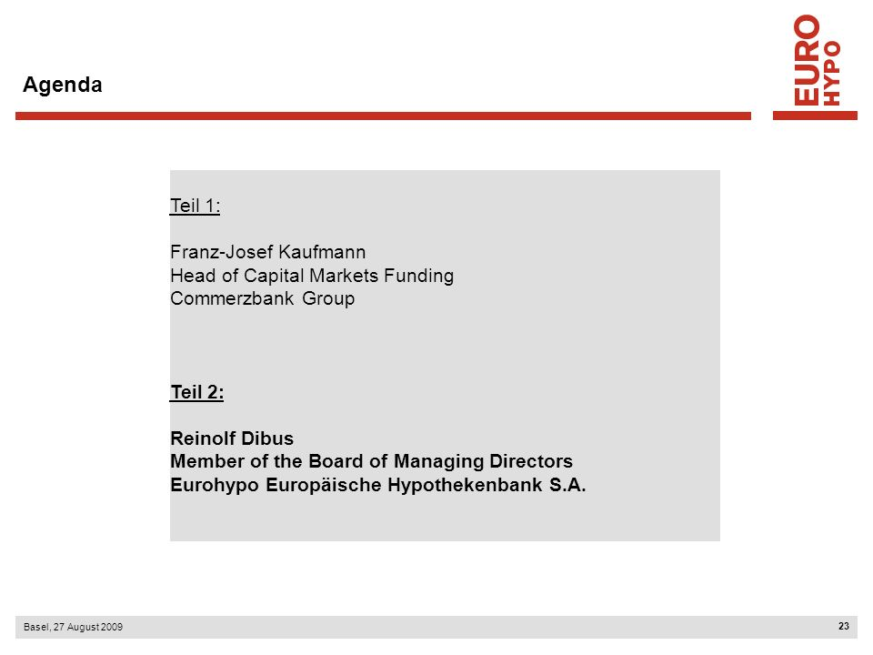 23 Basel, 27 August 2009 Agenda Teil 1: Franz-Josef Kaufmann Head of Capital Markets Funding Commerzbank Group Teil 2: Reinolf Dibus Member of the Board of Managing Directors Eurohypo Europäische Hypothekenbank S.A.