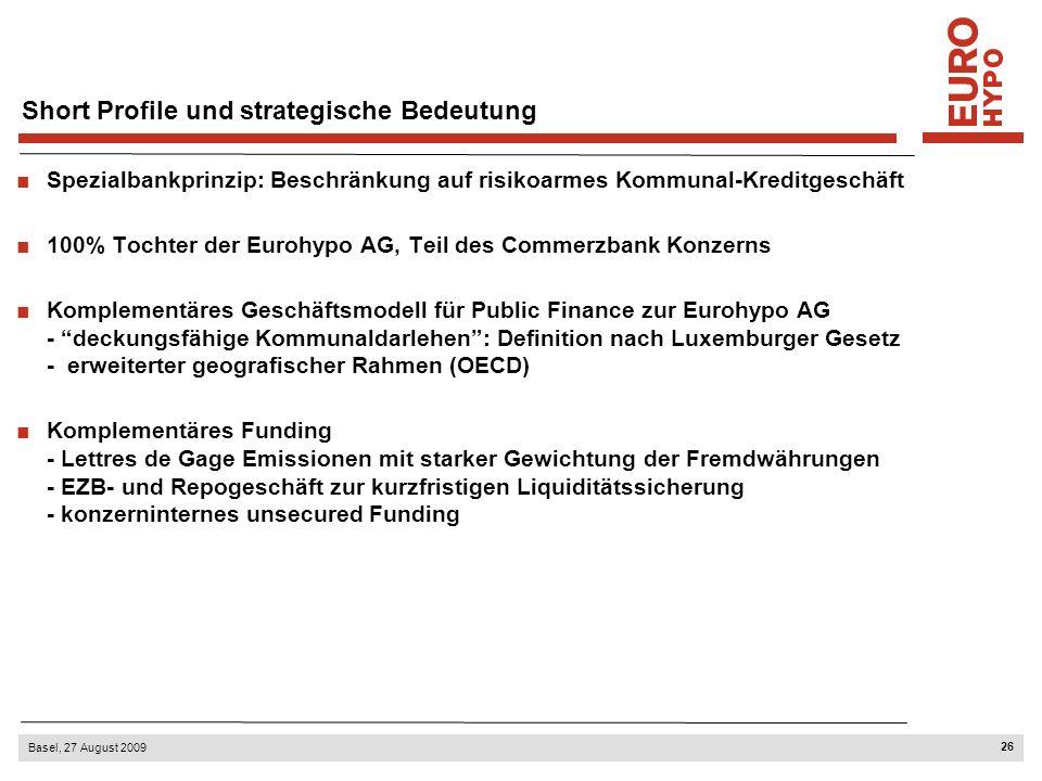 26 Basel, 27 August 2009 Short Profile und strategische Bedeutung Spezialbankprinzip: Beschränkung auf risikoarmes Kommunal-Kreditgeschäft 100% Tochter der Eurohypo AG, Teil des Commerzbank Konzerns Komplementäres Geschäftsmodell für Public Finance zur Eurohypo AG - deckungsfähige Kommunaldarlehen: Definition nach Luxemburger Gesetz - erweiterter geografischer Rahmen (OECD) Komplementäres Funding - Lettres de Gage Emissionen mit starker Gewichtung der Fremdwährungen - EZB- und Repogeschäft zur kurzfristigen Liquiditätssicherung - konzerninternes unsecured Funding