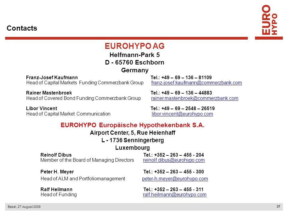 37 Basel, 27 August 2009 Contacts EUROHYPO AG Helfmann-Park 5 D - 65760 Eschborn Germany Franz-Josef Kaufmann Tel.: +49 – 69 – 136 – 81109 Head of Capital Markets Funding Commerzbank Group franz-josef.kaufmann@commerzbank.comfranz-josef.kaufmann@commerzbank.com Rainer Mastenbroek Tel.: +49 – 69 – 136 – 44883 Head of Covered Bond Funding Commerzbank Group rainer.mastenbroek@commerzbank.com Libor Vincent Tel.: +49 – 69 – 2548 – 26519rainer.mastenbroek@commerzbank.com Head of Capital Market Communication libor.vincent@eurohypo.comlibor.vincent@eurohypo.com EUROHYPO Europäische Hypothekenbank S.A.