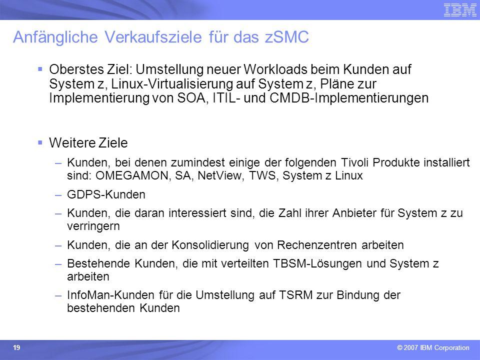 © 2007 IBM Corporation 19 Anfängliche Verkaufsziele für das zSMC Oberstes Ziel: Umstellung neuer Workloads beim Kunden auf System z, Linux-Virtualisie