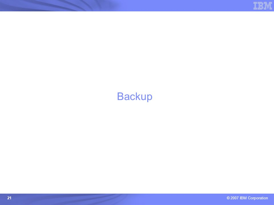 © 2007 IBM Corporation 21 Backup