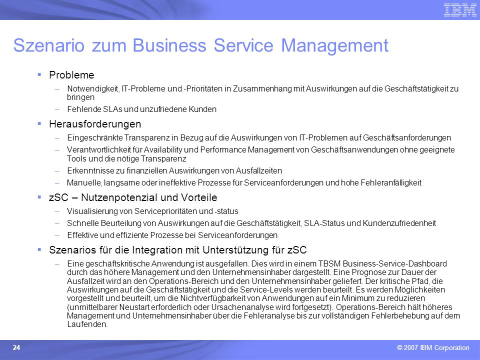 © 2007 IBM Corporation 24 Szenario zum Business Service Management Probleme –Notwendigkeit, IT-Probleme und -Prioritäten in Zusammenhang mit Auswirkun
