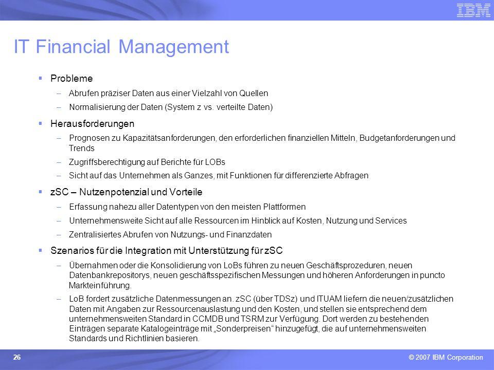 © 2007 IBM Corporation 26 IT Financial Management Probleme –Abrufen präziser Daten aus einer Vielzahl von Quellen –Normalisierung der Daten (System z