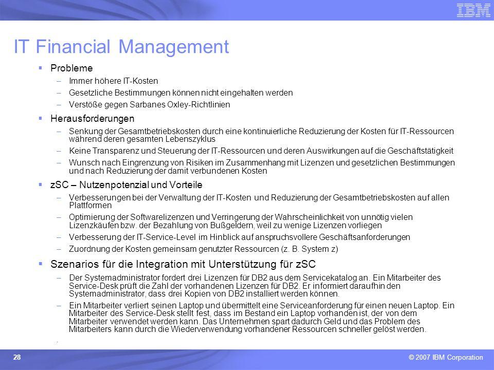 © 2007 IBM Corporation 28 IT Financial Management Probleme –Immer höhere IT-Kosten –Gesetzliche Bestimmungen können nicht eingehalten werden –Verstöße