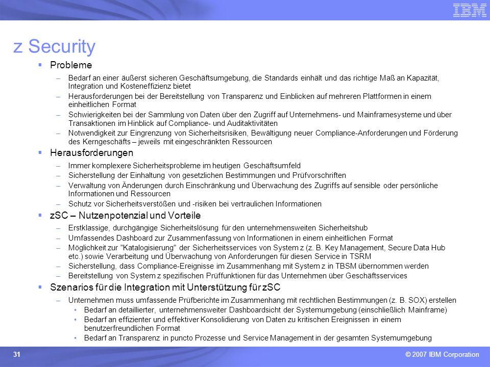 © 2007 IBM Corporation 31 z Security Probleme –Bedarf an einer äußerst sicheren Geschäftsumgebung, die Standards einhält und das richtige Maß an Kapaz