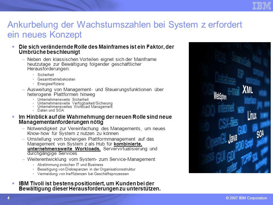 © 2007 IBM Corporation 4 Ankurbelung der Wachstumszahlen bei System z erfordert ein neues Konzept Die sich verändernde Rolle des Mainframes ist ein Fa