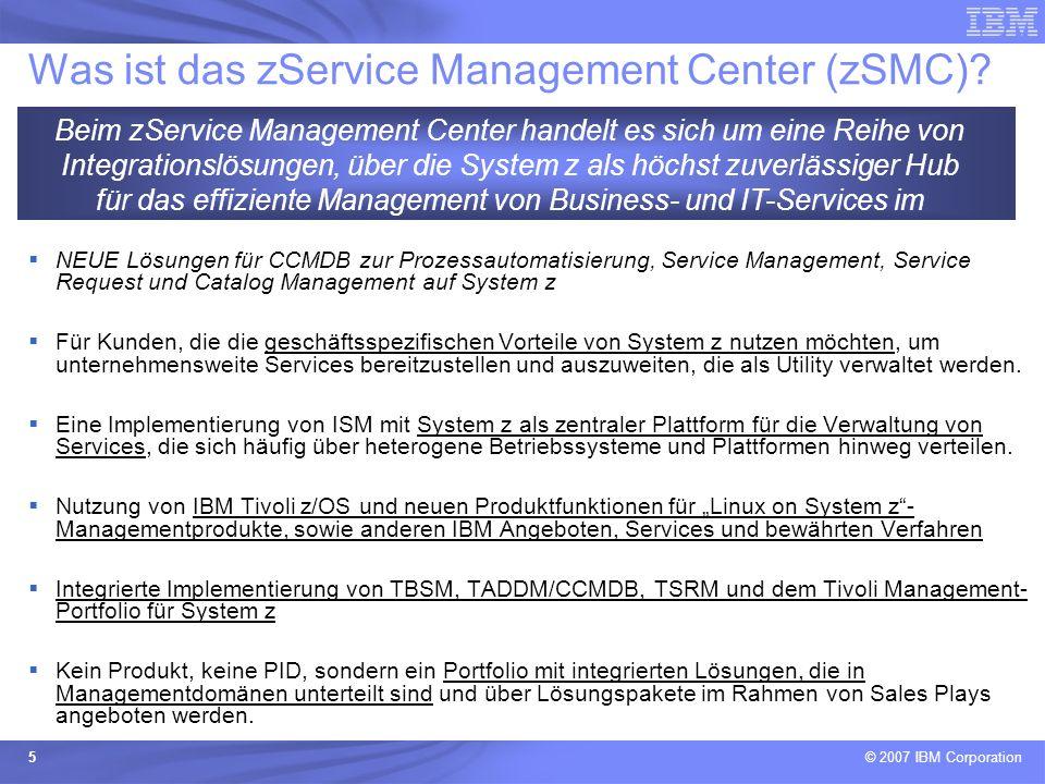 © 2007 IBM Corporation 5 Was ist das zService Management Center (zSMC)? NEUE Lösungen für CCMDB zur Prozessautomatisierung, Service Management, Servic