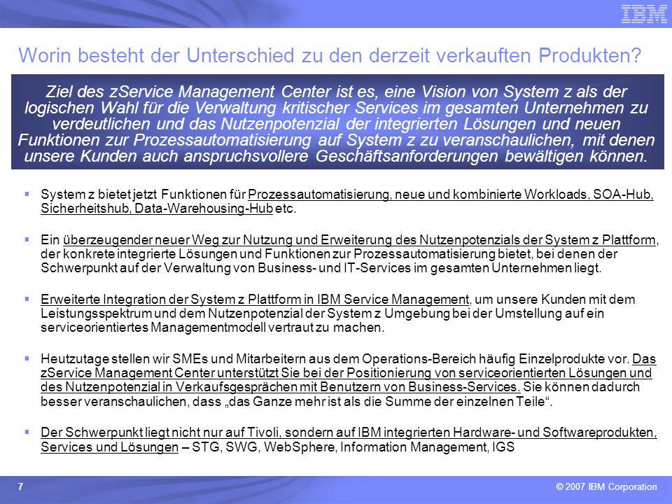 © 2007 IBM Corporation 28 IT Financial Management Probleme –Immer höhere IT-Kosten –Gesetzliche Bestimmungen können nicht eingehalten werden –Verstöße gegen Sarbanes Oxley-Richtlinien Herausforderungen –Senkung der Gesamtbetriebskosten durch eine kontinuierliche Reduzierung der Kosten für IT-Ressourcen während deren gesamten Lebenszyklus –Keine Transparenz und Steuerung der IT-Ressourcen und deren Auswirkungen auf die Geschäftstätigkeit –Wunsch nach Eingrenzung von Risiken im Zusammenhang mit Lizenzen und gesetzlichen Bestimmungen und nach Reduzierung der damit verbundenen Kosten zSC – Nutzenpotenzial und Vorteile –Verbesserungen bei der Verwaltung der IT-Kosten und Reduzierung der Gesamtbetriebskosten auf allen Plattformen –Optimierung der Softwarelizenzen und Verringerung der Wahrscheinlichkeit von unnötig vielen Lizenzkäufen bzw.