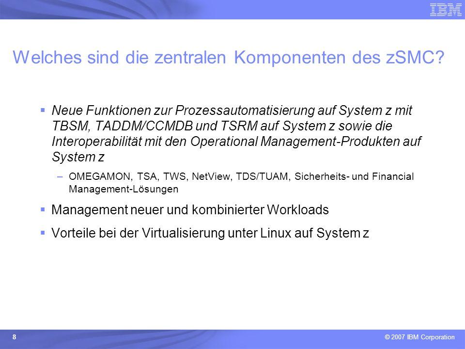 © 2007 IBM Corporation 8 Welches sind die zentralen Komponenten des zSMC? Neue Funktionen zur Prozessautomatisierung auf System z mit TBSM, TADDM/CCMD