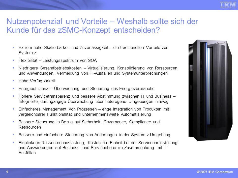 © 2007 IBM Corporation 9 Nutzenpotenzial und Vorteile – Weshalb sollte sich der Kunde für das zSMC-Konzept entscheiden? Extrem hohe Skalierbarkeit und