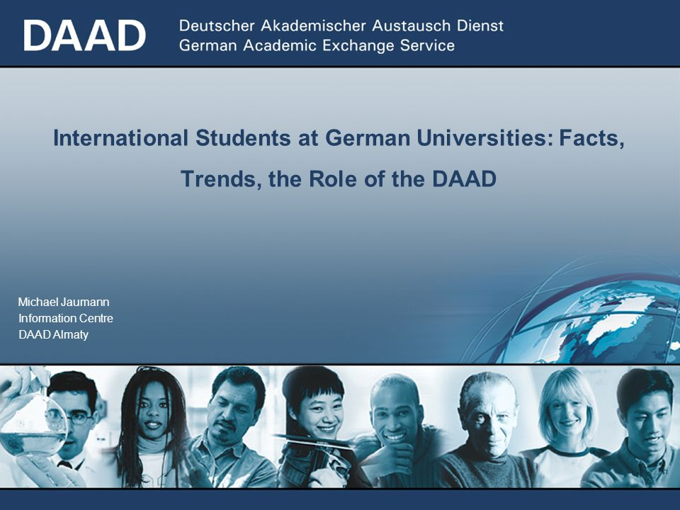 Michael Jaumann Information Centre DAAD Almaty International Students at German Universities: Facts, Trends, the Role of the DAAD