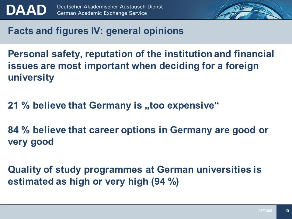 10 07/2008 Facts and figures IV: general opinions Personal safety, reputation of the institution and financial issues are most important when deciding for a foreign university 21 % believe that Germany is too expensive 84 % believe that career options in Germany are good or very good Quality of study programmes at German universities is estimated as high or very high (94 %)