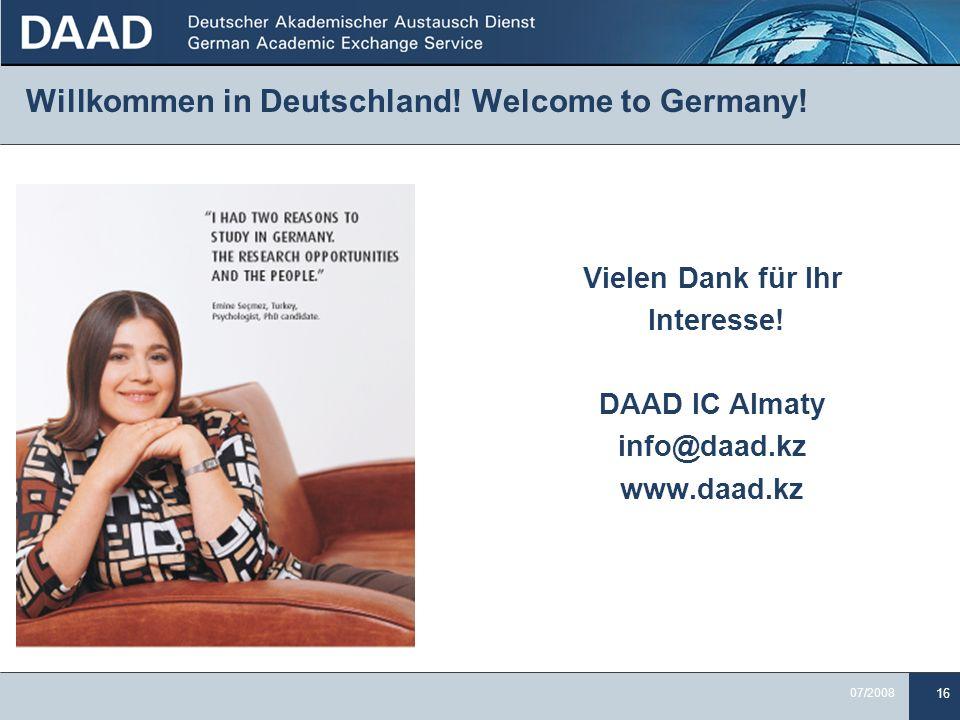 16 07/2008 Willkommen in Deutschland! Welcome to Germany! Vielen Dank für Ihr Interesse! DAAD IC Almaty info@daad.kz www.daad.kz