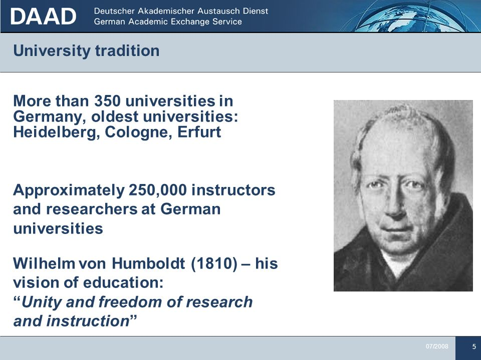 5 07/2008 University tradition More than 350 universities in Germany, oldest universities: Heidelberg, Cologne, Erfurt Approximately 250,000 instructors and researchers at German universities Wilhelm von Humboldt (1810) – his vision of education:Unity and freedom of research and instruction