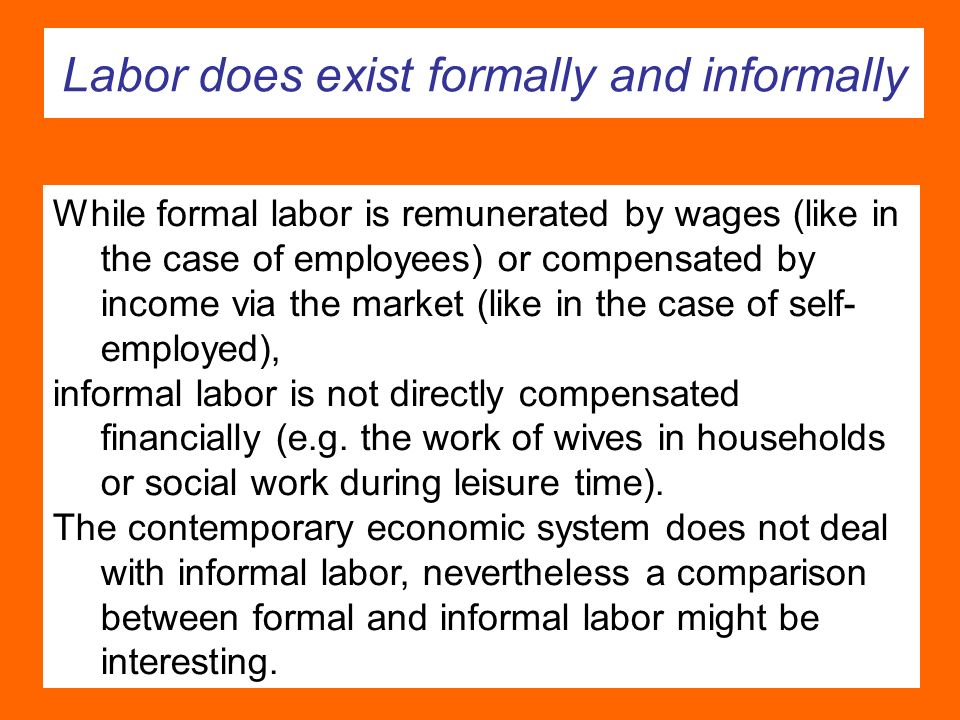 Labor does exist formally and informally While formal labor is remunerated by wages (like in the case of employees) or compensated by income via the market (like in the case of self- employed), informal labor is not directly compensated financially (e.g.