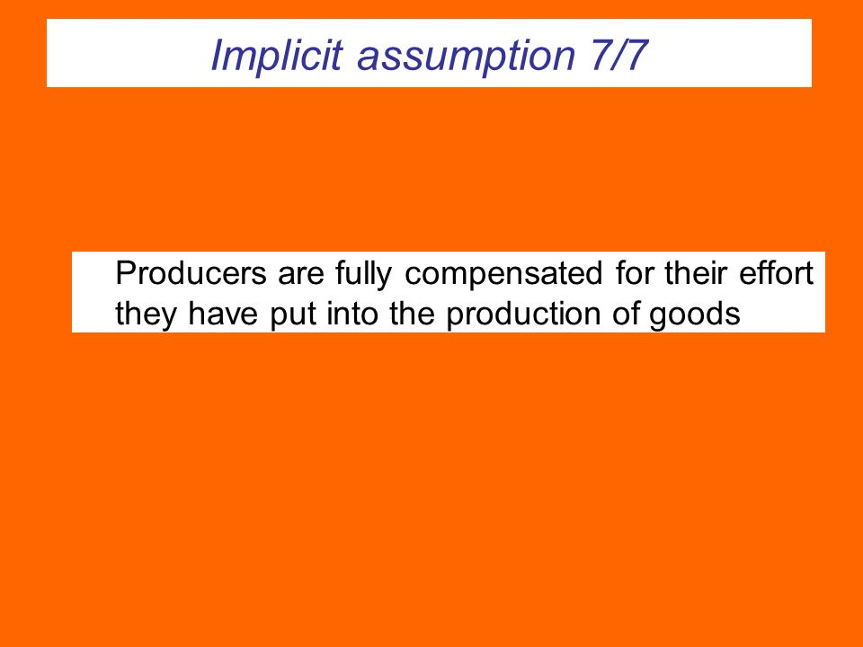 Implicit assumption 7/7 Producers are fully compensated for their effort they have put into the production of goods