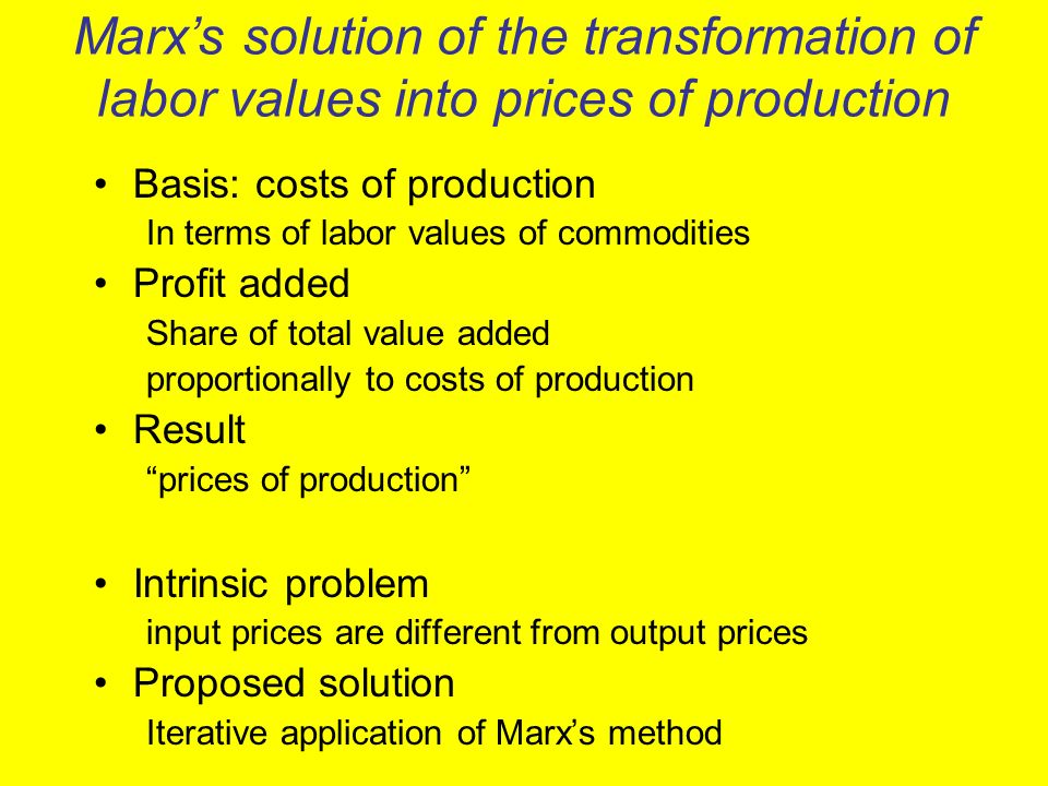 Marxs solution of the transformation of labor values into prices of production Basis: costs of production In terms of labor values of commodities Profit added Share of total value added proportionally to costs of production Result prices of production Intrinsic problem input prices are different from output prices Proposed solution Iterative application of Marxs method