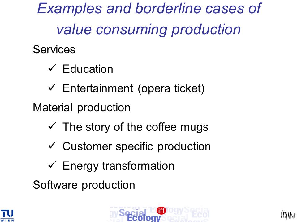 Examples and borderline cases of value consuming production Services Education Entertainment (opera ticket) Material production The story of the coffee mugs Customer specific production Energy transformation Software production