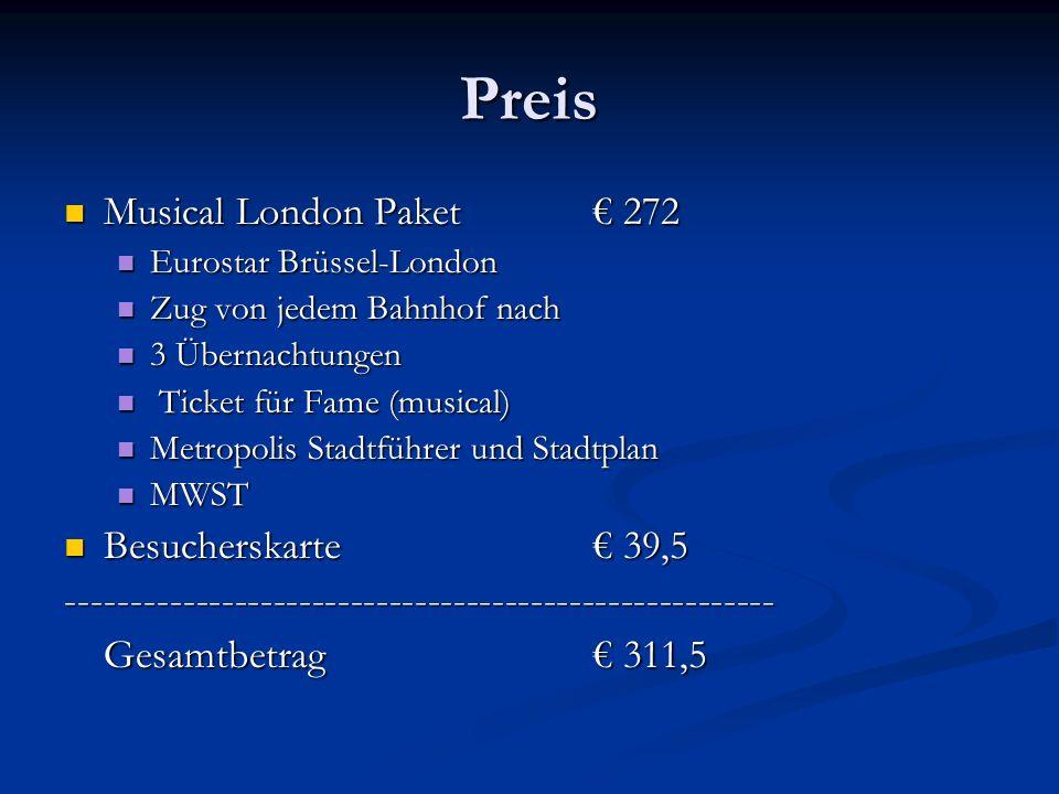 Preis Musical London Paket 272 Musical London Paket 272 Eurostar Brüssel-London Eurostar Brüssel-London Zug von jedem Bahnhof nach Zug von jedem Bahnhof nach 3 Übernachtungen 3 Übernachtungen Ticket für Fame (musical) Ticket für Fame (musical) Metropolis Stadtführer und Stadtplan Metropolis Stadtführer und Stadtplan MWST MWST Besucherskarte 39,5 Besucherskarte 39,5------------------------------------------------------- Gesamtbetrag 311,5