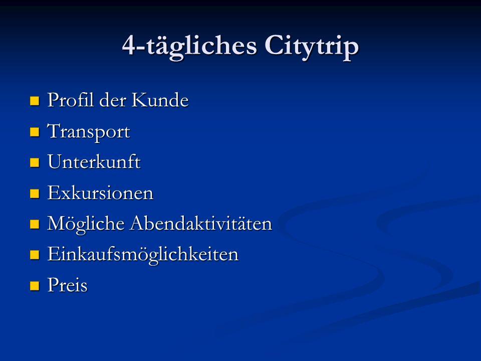 4-tägliches Citytrip Profil der Kunde Profil der Kunde Transport Transport Unterkunft Unterkunft Exkursionen Exkursionen Mögliche Abendaktivitäten Mögliche Abendaktivitäten Einkaufsmöglichkeiten Einkaufsmöglichkeiten Preis Preis