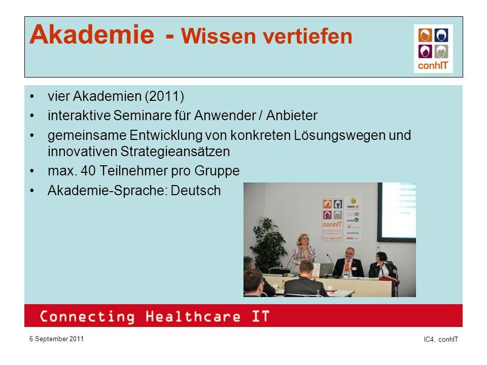 6.September 2011 IC4, conhIT Akademie - Wissen vertiefen vier Akademien (2011) interaktive Seminare für Anwender / Anbieter gemeinsame Entwicklung von konkreten Lösungswegen und innovativen Strategieansätzen max.
