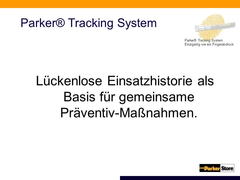 Parker® Tracking System Einzigartig wie ein Fingerabdruck Parker® Tracking System Lückenlose Einsatzhistorie als Basis für gemeinsame Präventiv-Maßnahmen.