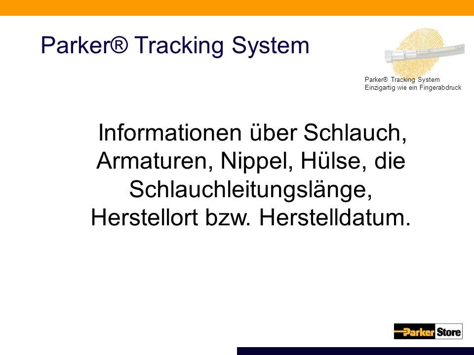 Parker® Tracking System Einzigartig wie ein Fingerabdruck Parker® Tracking System Informationen über Schlauch, Armaturen, Nippel, Hülse, die Schlauchleitungslänge, Herstellort bzw.
