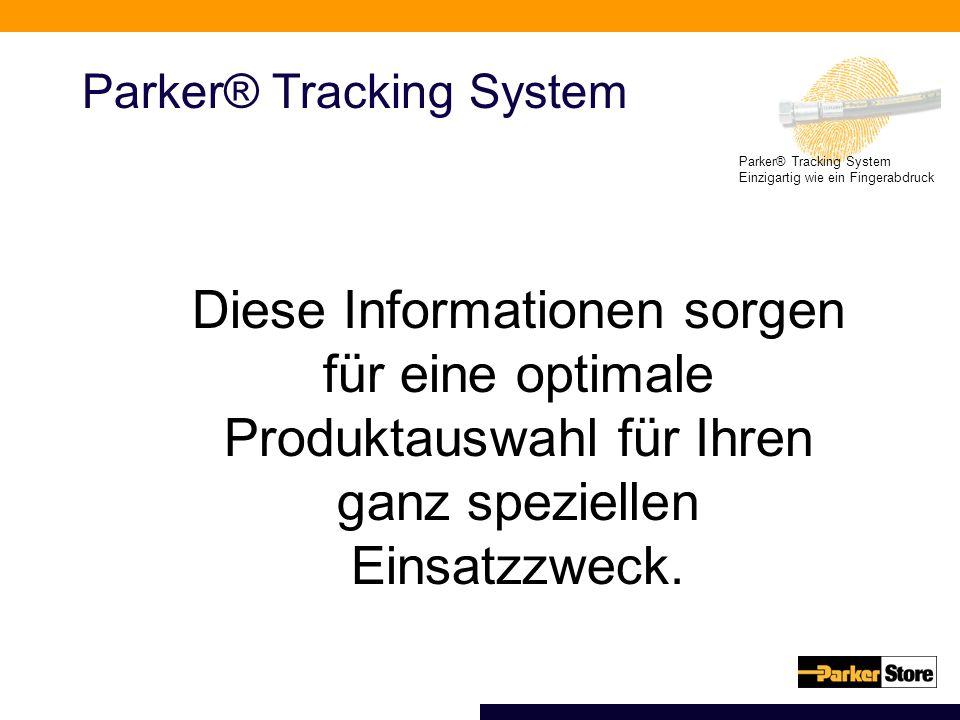 Parker® Tracking System Einzigartig wie ein Fingerabdruck Parker® Tracking System Diese Informationen sorgen für eine optimale Produktauswahl für Ihren ganz speziellen Einsatzzweck.
