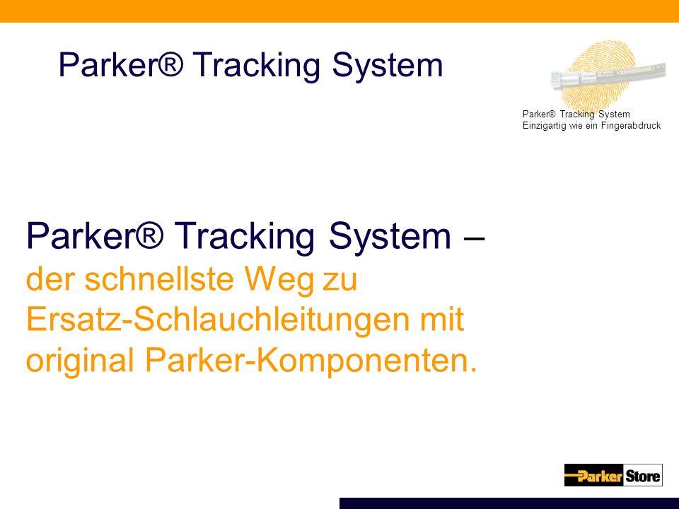 Einzigartig wie ein Fingerabdruck Parker® Tracking System Parker® Tracking System – der schnellste Weg zu Ersatz-Schlauchleitungen mit original Parker