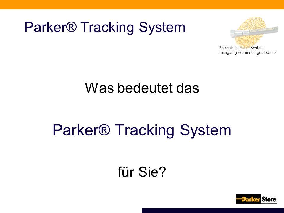 Parker® Tracking System Einzigartig wie ein Fingerabdruck Parker® Tracking System Was bedeutet das Parker® Tracking System für Sie