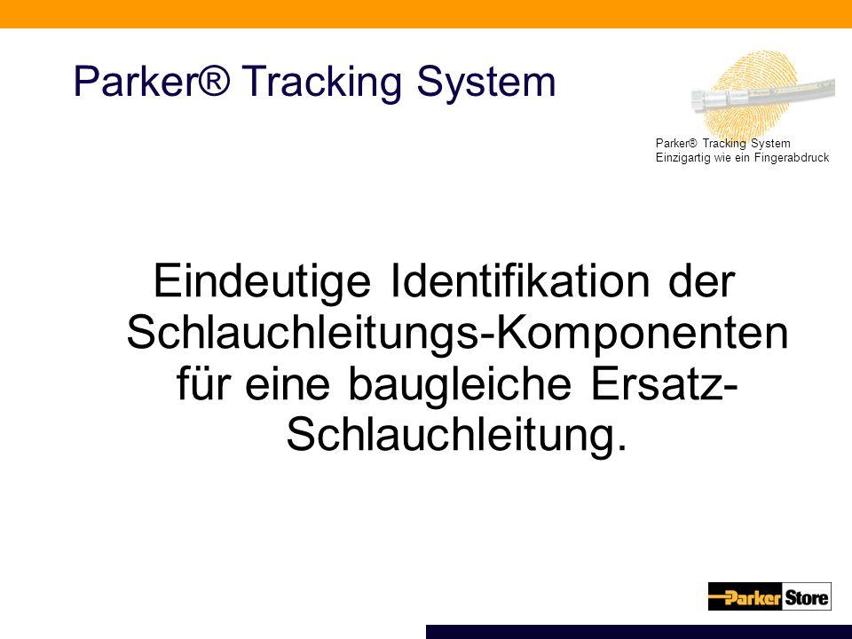 Parker® Tracking System Einzigartig wie ein Fingerabdruck Parker® Tracking System Eindeutige Identifikation der Schlauchleitungs-Komponenten für eine baugleiche Ersatz- Schlauchleitung.