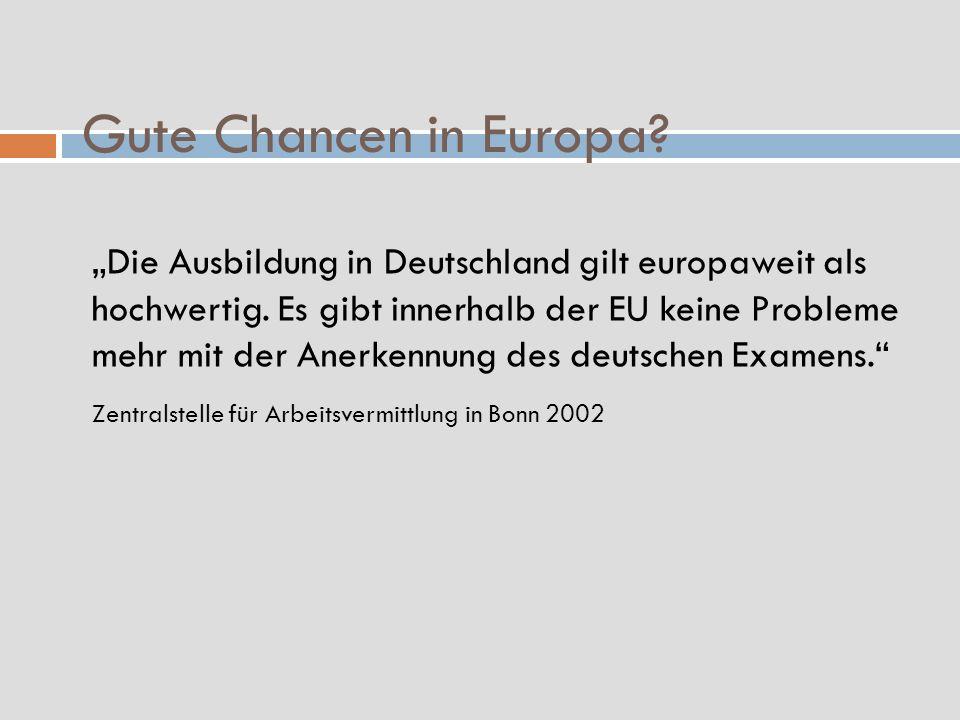 Gute Chancen in Europa? Die Ausbildung in Deutschland gilt europaweit als hochwertig. Es gibt innerhalb der EU keine Probleme mehr mit der Anerkennung