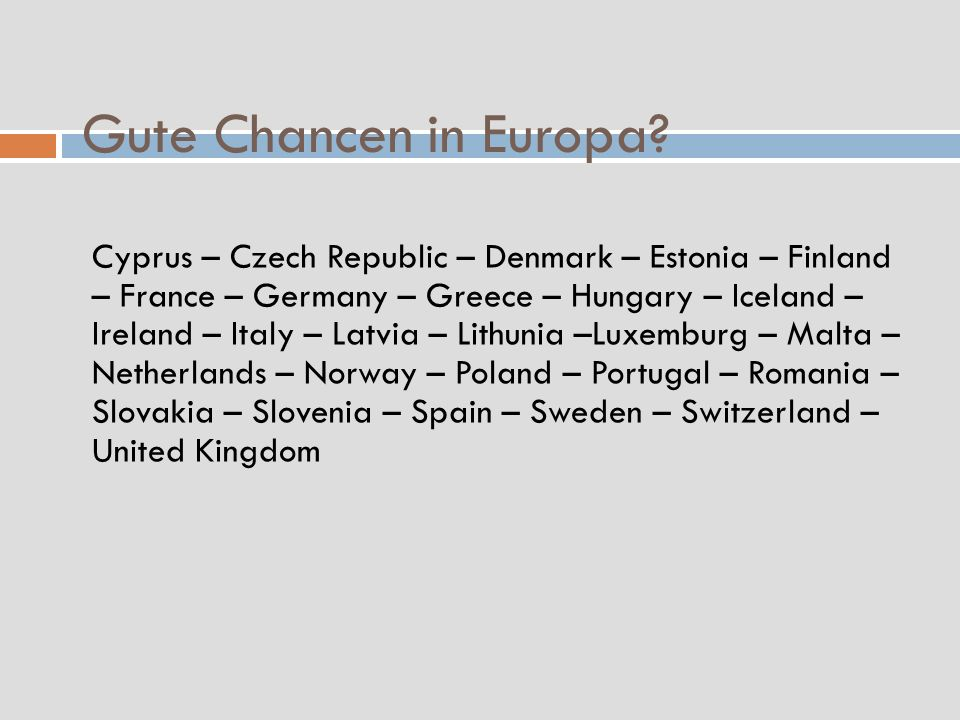Gute Chancen in Europa? Cyprus – Czech Republic – Denmark – Estonia – Finland – France – Germany – Greece – Hungary – Iceland – Ireland – Italy – Latv