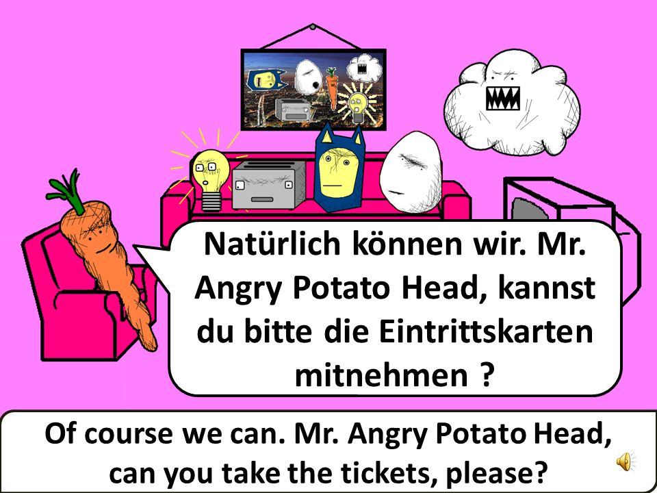 Natürlich können wir.Mr. Angry Potato Head, kannst du bitte die Eintrittskarten mitnehmen .