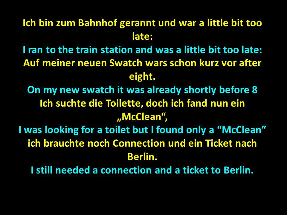 Ich bin zum Bahnhof gerannt und war a little bit too late: I ran to the train station and was a little bit too late: Auf meiner neuen Swatch wars scho