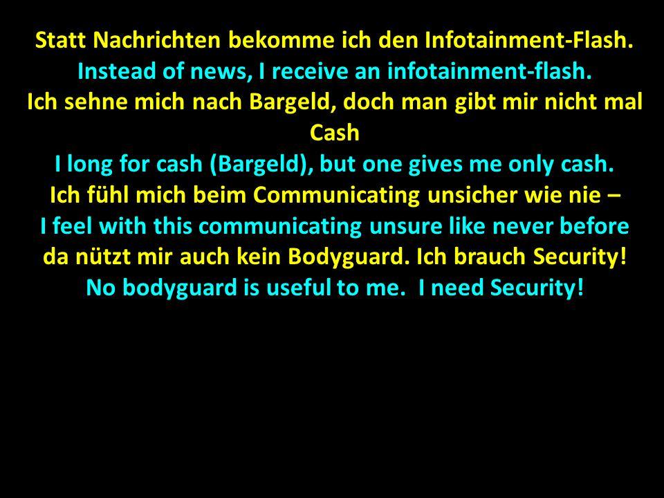 Statt Nachrichten bekomme ich den Infotainment-Flash. Instead of news, I receive an infotainment-flash. Ich sehne mich nach Bargeld, doch man gibt mir