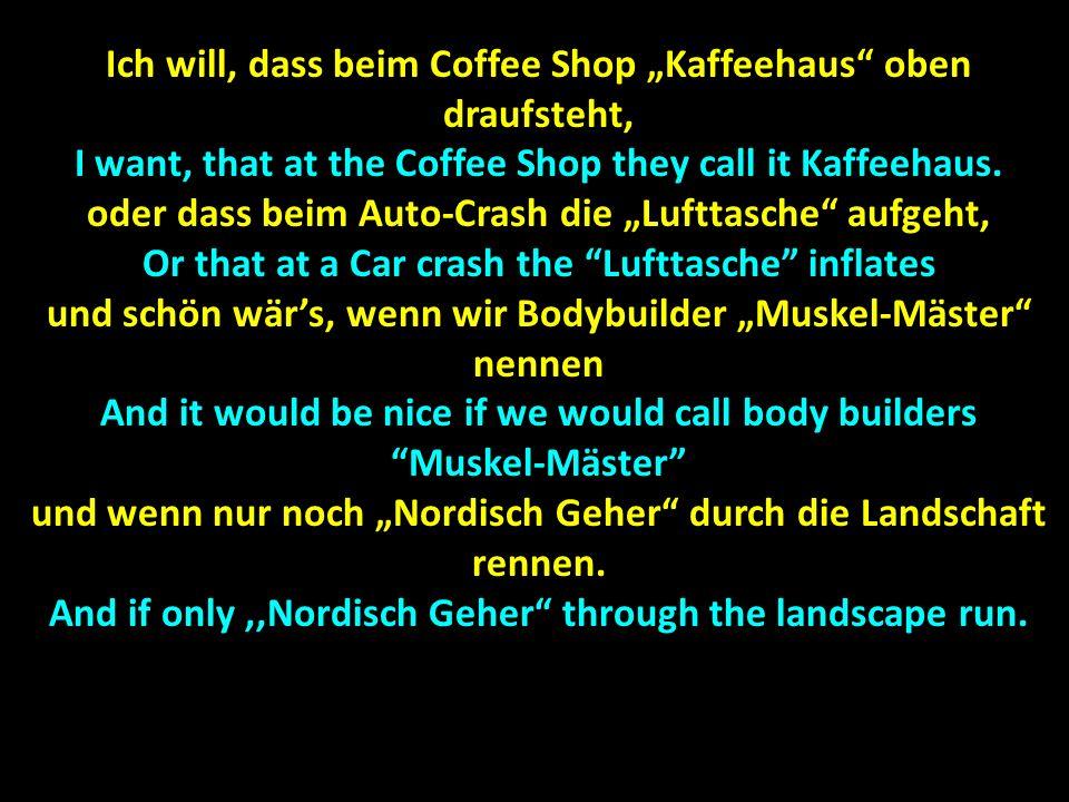 Ich will, dass beim Coffee Shop Kaffeehaus oben draufsteht, I want, that at the Coffee Shop they call it Kaffeehaus. oder dass beim Auto-Crash die Luf