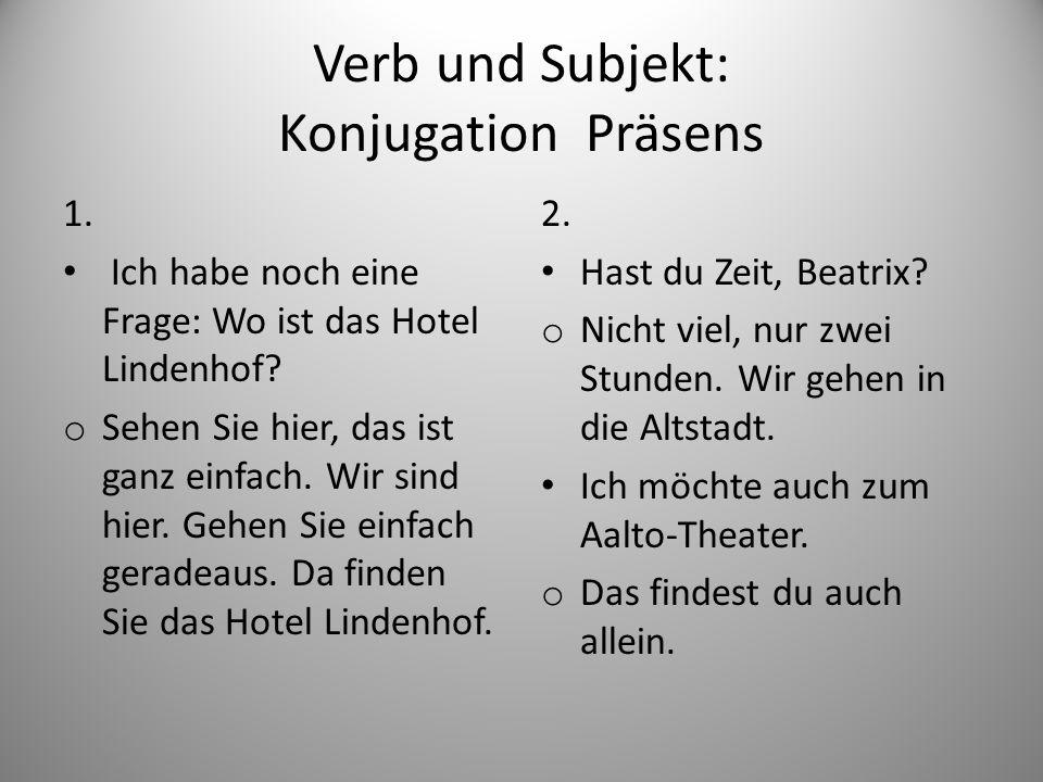 Verb und Subjekt: Konjugation Präsens 1. Ich habe noch eine Frage: Wo ist das Hotel Lindenhof? o Sehen Sie hier, das ist ganz einfach. Wir sind hier.